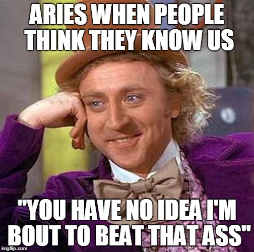 Aries When People Think They Know Us Aries Meme