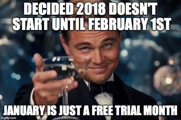 Decided 2018 Doesn't Start January Meme