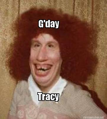 G'Day Tracy Tracy Meme