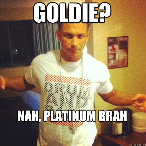 Goldie Nah Platinum Brah Platinum Meme