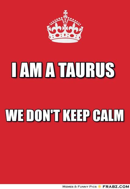 I Am A Taurus We Don't Keep Calm Taurus Meme