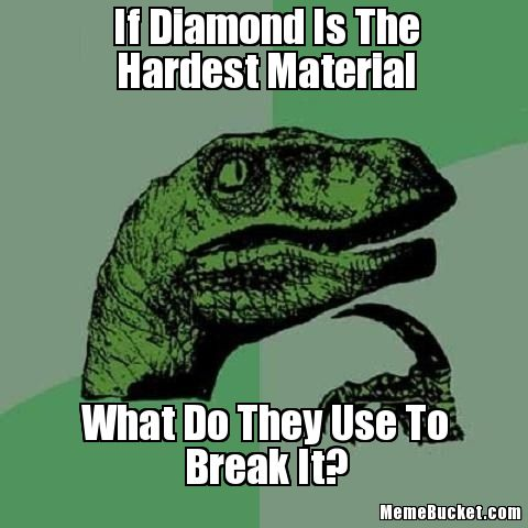 If Diamond Is The Hardesr Material Diamond Meme