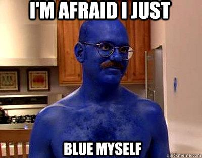 I'm Afraid I Just Blue Myself Blue Meme