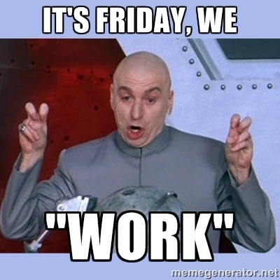It's Friday We Work Friday Meme
