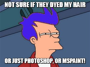 Not Sure If They Dyed My Hair Blue Meme