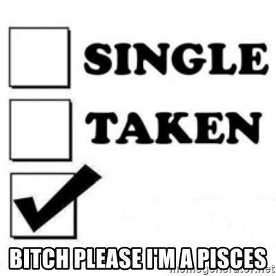 Single Taken Bitch Please I'm A Pisces Pisces Meme