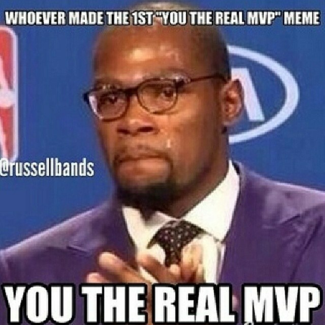 Whoever Made The You The Real Mvp Meme