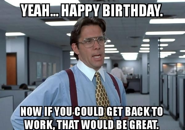Yeah Happy Birthday Now Funny Birthday Meme