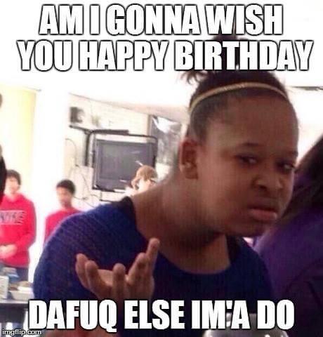 am i gonna wish you happy birthday funny memes