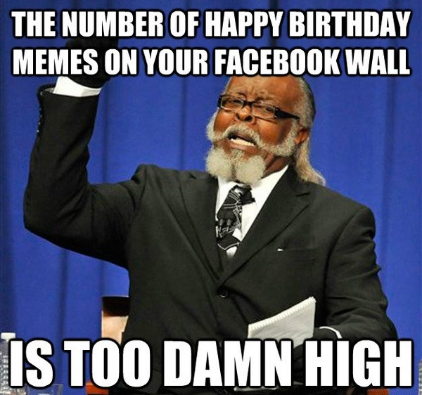 the number of happy birthday memes on your facebook wall is too damn high funny memes