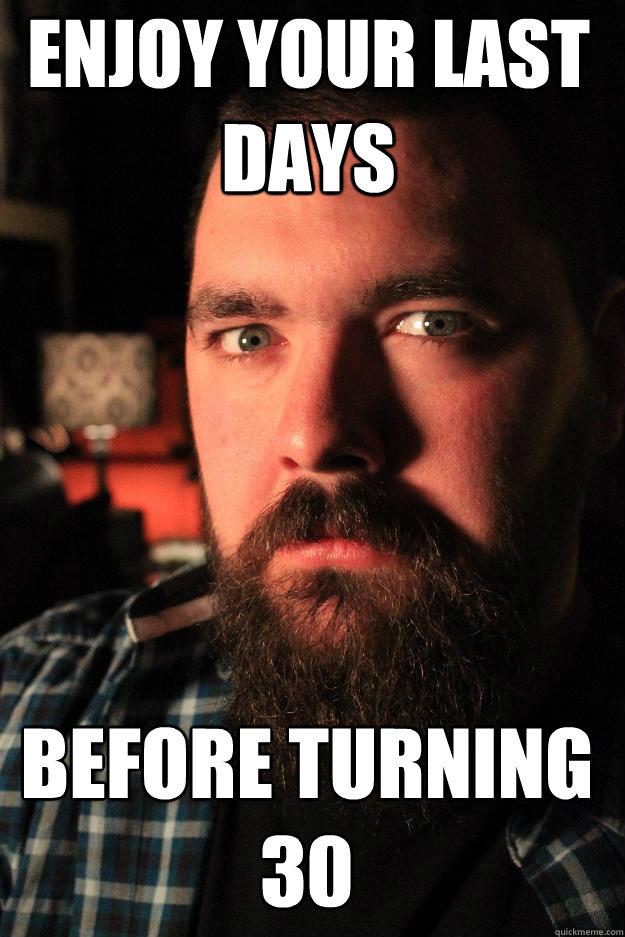 Enjoy Your Last Days Before Turning 30 Turning 30 Memes