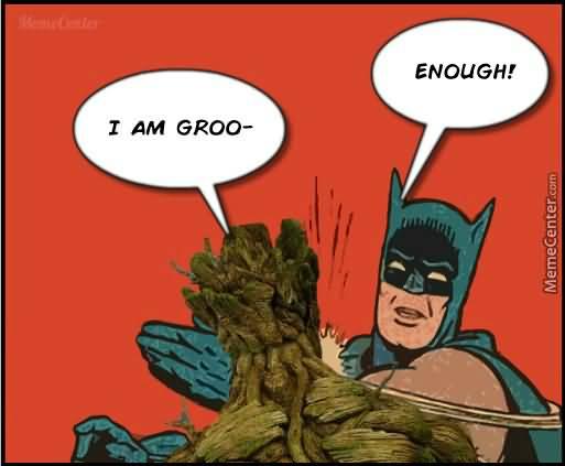 I Am Groot Enough Groot Meme