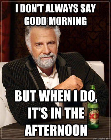I Don't Always Say Good Morning Good Evening Meme