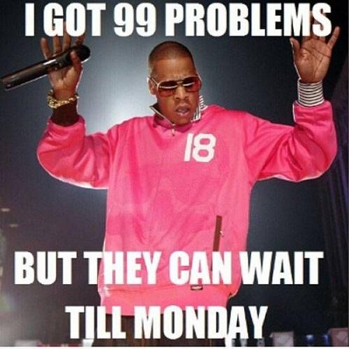 I Got 99 Problems Good Week Meme