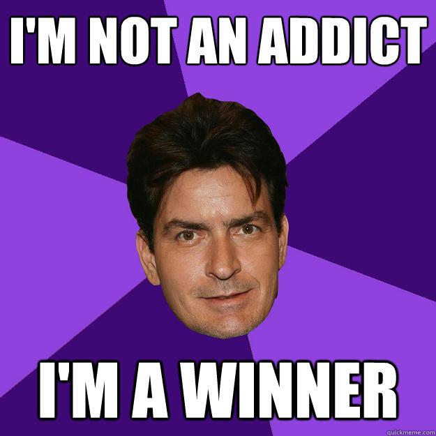 I'm Not An Addict I'm A Winner Addicted Meme