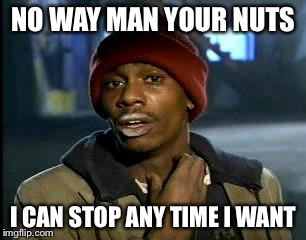 No Way Man Your Nuts Addicted Meme