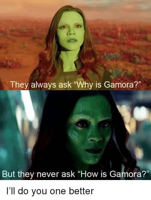 They Always Ask Why Gamora Gamora Meme