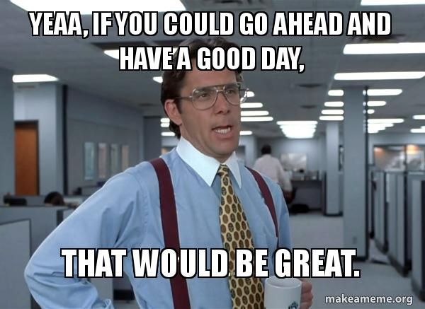 Yeaa, If You Could Go Ahead Good Day Meme