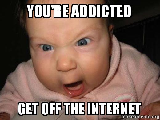 You're Addicted Get Off The Internet Addicted Meme