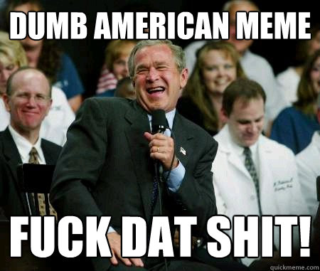 Dumb American Meme Fuck American Meme