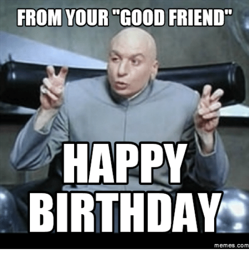 From Your Good Friend Birthday Memes For Friend