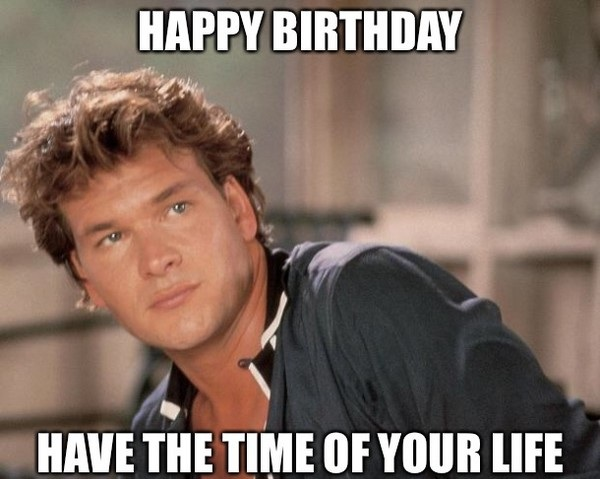 Happy Birthday Have The Time Of Your Life Birthday Meme
