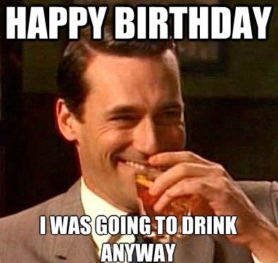 Happy Birthday I Was Going To Drink Anyway Birthday Meme