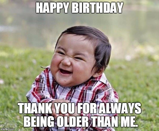 Happy Birthday Thank You For Always Being Older Than Me Birthday Meme
