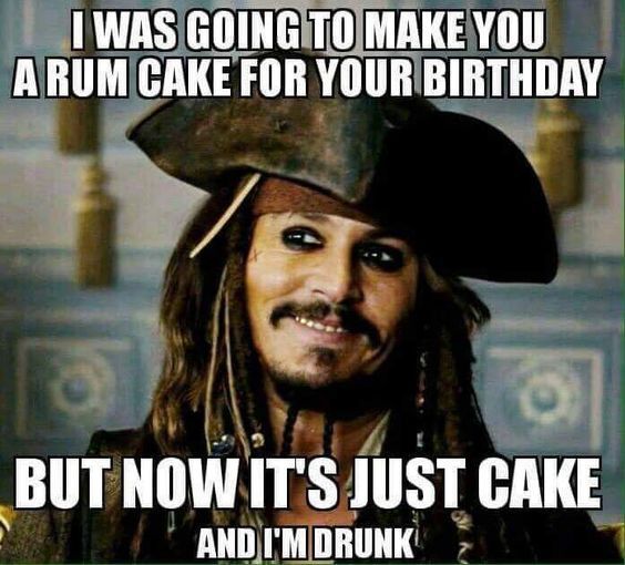 I Was Going To Make You A Rum Cake For Your Birthday But Now It's Just Cake And I'm Drunk Birthday Meme