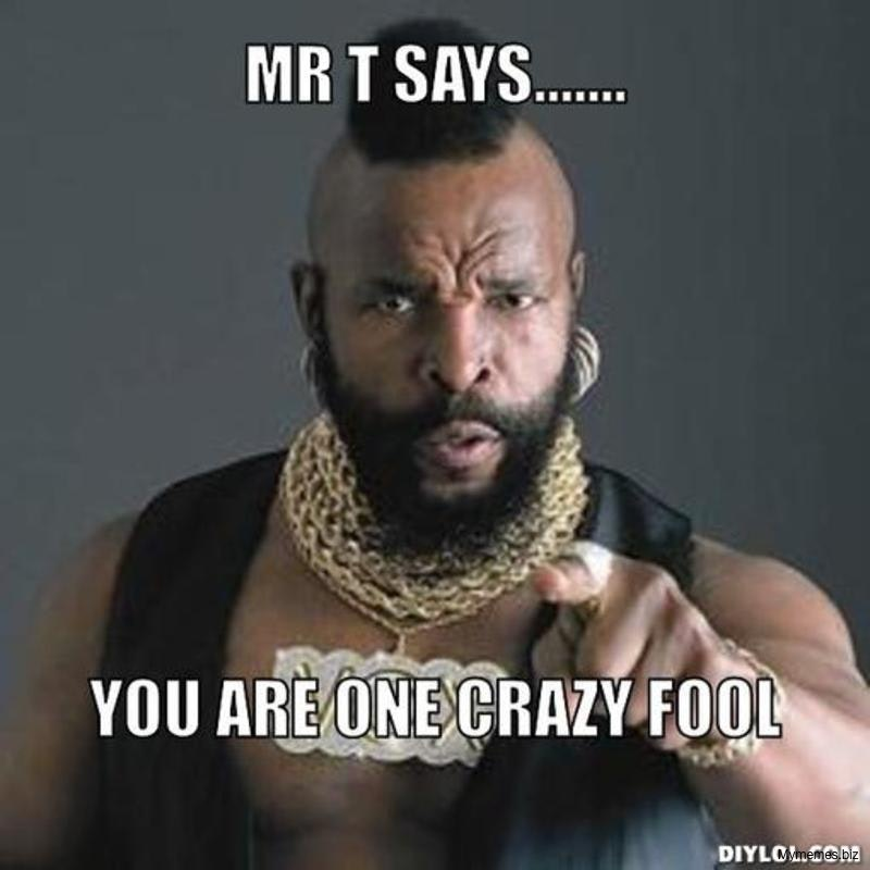Mr T Says You Are You Crazy Meme