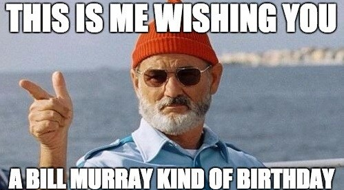 This Is Me Wishing You A Bill Murray Kind Of Birthday Birthday Meme
