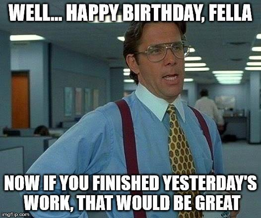 Well.. Happy Birthday, Fella Now If You Finished Yesterday's Work, That Would Be Great Birthday Meme