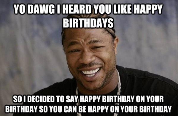 Yo Dawg I Heard You Like Happy Birthdays Birthday Meme