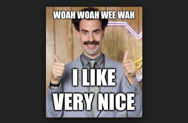 Woah Woah Wee Wah Borat Very Nice Meme