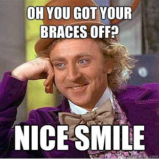 Oh You Got Your Braces Off Meme
